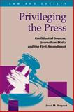 Privileging the Press : Confidential Sources, Journalism Ethics and the First Amendment, Shepard, Jason M., 1593324642