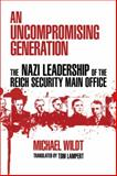 An Uncompromising Generation : The Nazi Leadership of the Reich Security Main Office, Wildt, Michael, 0299234649