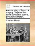 Amasis King of Egypt a Tragedy Together with Some Additional Poems by Charles Marsh, Charles Marsh, 1170644643