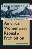 American Women and the Repeal of Prohibition, Rose, Kenneth D., 0814774644