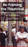 Re-Framing the Theatrical : Interdisciplinary Landscapes for Performance, Oddey, Alison, 0230524656