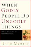 When Godly People Do Ungodly Things, Beth Moore, 0805424652