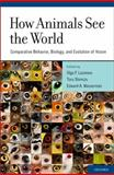 How Animals See the World : Comparative Behavior, Biology, and Evolution of Vision, , 0195334655