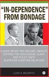 In-Dependence from Bondage : Claude McKay and Michael Manley: Defying the Ideological Clash and Policy Gaps in African Diaspora Relations, McCarthy, Lloyd D., 1592214657