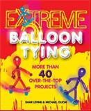 Extreme Balloon Tying, Shar Levine and Michael Ouchi, 1402724659