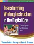 Transforming Writing Instruction in the Digital Age : Techniques for Grades 5-12, Wolsey, Thomas DeVere and Grisham, Dana L., 1462504655