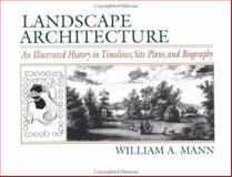 Landscape Architecture : An Illustrated History in Timelines, Site Plans and Biography, Mann, William A., 0471594652