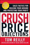Crush Price Objections : Sales Tactics for Holding Your Ground and Protecting Your Profit, Reilly, Tom, 0071664661