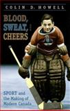 Blood, Sweat, and Cheers : Sport and the Making of Modern Canada, Howell, Colin D. and Howell, Colin, 0802044662