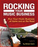 Rocking Your Music Business : Run Your Music Business at Home and on the Road, Cann, Simon, 1598634666