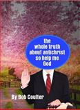 The Whole Truth about Antichrist So Help Me God, Bob Coulter, 163068466X
