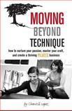 Moving Beyond Technique: How to Nurture Your Passion, Master Your Craft, and Create a Thriving Pilates Business, Chantill Lopez, 1492754668