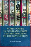 Noble Power in Scotland from the Reformation to the Revolution, Brown, Keith M., 0748664661