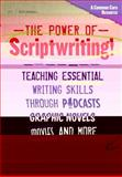 The Power of Scriptwriting! : Teaching Essential Writing Skills Through Podcasts, Graphic Novels, Movies, and More, Gutiérrez, Peter, 0807754668