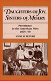 Daughters of Joy, Sisters of Misery : Prostitutes in the American West, 1865-90, Butler, Anne M., 0252014669