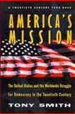 America's Mission - The United States and the Worldwide Struggle for Democracy in the Twentieth Century, Smith, Tony, 069104466X
