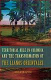 Territorial Rule in Colombia and the Transformation of the Llanos Orientales, Rausch, Jane M., 0813044669