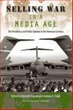 Selling War in a Media Age : The Presidency and Public Opinion in the American Century, , 0813034663