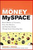 Myspace : Reach Millions of Customers, Grow Your Business, and Find Your Fortune Through Social Networking Sites, Prince, Dennis L., 0071544674