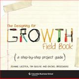 The Designing for Growth Field Book : A Step-By-Step Project Guide, Liedtka, Jeanne and Ogilvie, Tim, 023116467X