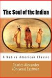 The Soul of the Indian (a Native American Classic), Charles Alexander (Ohiyesa) Eastman, 1494884674