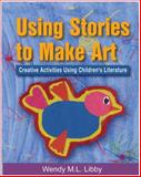 Using Stories to Make Art : Creative Activities Using Children's Literature, Libby, Wendy M. L., 1401834671