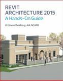 Revit Architecture 2015 : A Hands-On Guide, Goldberg, H. Edward, 0133144682