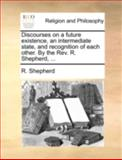 Discourses on a Future Existence, an Intermediate State, and Recognition of Each Other by the Rev R Shepherd, R. Shepherd, 1170494684