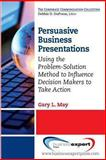 Persuasive Business Presentations : Influencing Decision Makers to Take Action, May, Gary, 1606494686