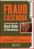 Fraud Casebook : Lessons from the Bad Side of Business, Wells, Joseph T., 0470134682