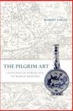 The Pilgrim Art : Cultures of Porcelain in World History, Finlay, Robert, 0520244680