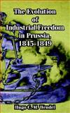 The Evolution of Industrial Freedom in Prussia, 1845-1849, Wendel, Hugo C. M., 1410214699