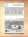 An Act for Dividing and Inclosing the Common Fields, Common Meadows, and Other Commonable Lands and Grounds, in the Manor and Parish of Elford, In, See Notes Multiple Contributors, 1170184693