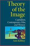 Theory of the Image : Capitalism, Contemporary Film, and Women, Kibbey, Ann and Kibbey, Ann M., 0253344697