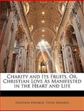 Charity and Its Fruits, or, Christian Love As Manifested in the Heart and Life, Jonathan Edwards and Tryon Edwards, 1141994690