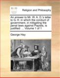 An Answer to Mr W a D 's Letter to G H in Which the Conduct of Government, in Mitigating the Penal Laws Against Papists, Is Justified, George Hay, 1140754696