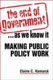 The End of Government ... As We Know It : Making Public Policy Work, Kamarck, Elaine C., 1588264696