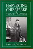 Harvesting the Chesapeake : Tools and Traditions, Chowning, Larry S., 0870334697