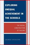 Exploring Unequal Achievement in the Schools : The Social Construction of Failure, Ansalone, George, 0739124692