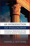 An Introduction to Philosophy : The Perennial Principles of the Classical Realist Tradition, Sullivan, Daniel J., 0895554690