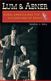 Lum and Abner : Rural America and the Golden Age of Radio, Hall, Randal L., 0813124697