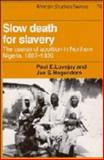 Slow Death for Slavery : The Course of Abolition in Northern Nigeria, 1897-1936, Lovejoy, Paul E. and Hogendorn, Jan S., 0521374693