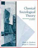 Classical Sociological Theory : Rediscovering the Promise of Sociology, Goodwin, Glenn A. and Scimecca, Joseph A., 0534624693