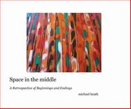 Space in the Middle : A Retrospective of Beginnings and Endings, Michael Heath, 0972874704