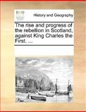The Rise and Progress of the Rebellion in Scotland, Against King Charles The, See Notes Multiple Contributors, 1170224709