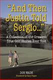 And Then Justin Told Sergio... : A Collection of the Greatest True Golf Stories Ever Told, Wade, Don, 0809294702