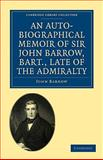 An Auto-Biographical Memoir of Sir John Barrow, Bart, Late of the Admiralty : Including Reflections, Observations, and Reminiscences at Home and Abroad, from Early Life to Advanced Age, Barrow, John, 1108004709