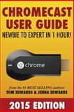 Chromecast User Guide - Newbie to Expert in 1 Hour!, Tom Edwards and Jenna Edwards, 1499304706