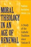 Moral Theology in an Age of Renewal : A Study of the Catholic Tradition since Vatican II, Odozor, Paulinus Ikechukwu, 0268034702