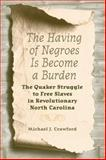 The Having of Negroes Is Become a Burden : The Quaker Struggle to Free Slaves in Revolutionary North Carolina, Crawford, Michael J., 0813034701